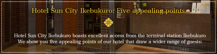Hotel Sun City Ikebukuro boasts excellent access from the terminal station Ikebukuro  We show you five appealing points of our hotel that draw a wider range of guests